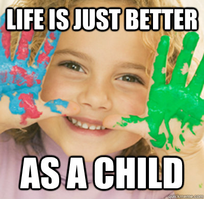 Life is just better as a child - Life is just better as a child  Misc