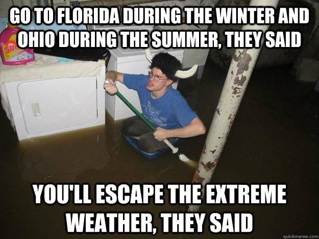 Go to Florida during the winter and Ohio during the summer, they said You'll escape the extreme weather, they said