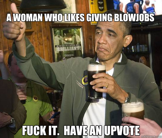 A woman who likes giving blowjobs Fuck it.  Have an upvote - A woman who likes giving blowjobs Fuck it.  Have an upvote  Upvoting Obama
