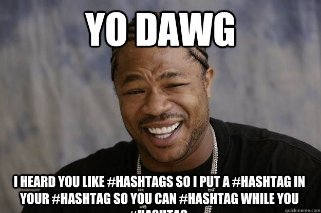 yo dawg I heard you like #hashtags so i put a #hashtag in your #hashtag so you can #hashtag while you #hashtag. - yo dawg I heard you like #hashtags so i put a #hashtag in your #hashtag so you can #hashtag while you #hashtag.  Xzibit meme 2