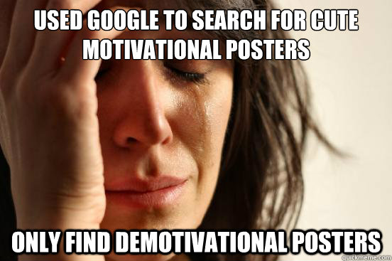used google to search for cute motivational posters only find demotivational posters - used google to search for cute motivational posters only find demotivational posters  First World Problems