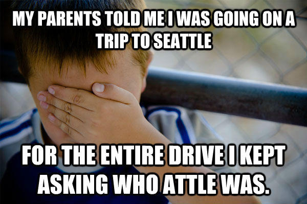 MY PARENTS TOLD ME I WAS GOING ON A TRIP TO SEATTLE FOR THE ENTIRE DRIVE I KEPT ASKING WHO ATTLE WAS. - MY PARENTS TOLD ME I WAS GOING ON A TRIP TO SEATTLE FOR THE ENTIRE DRIVE I KEPT ASKING WHO ATTLE WAS.  Confession kid