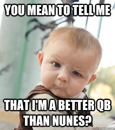 you mean to tell me that i'm a better qb than nunes?  skeptical baby