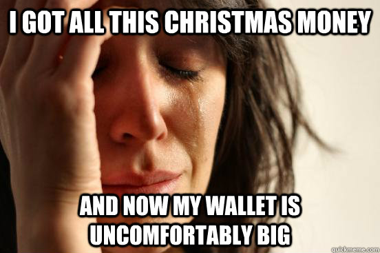 I got all this Christmas Money and now my wallet is uncomfortably big - I got all this Christmas Money and now my wallet is uncomfortably big  First World Problems