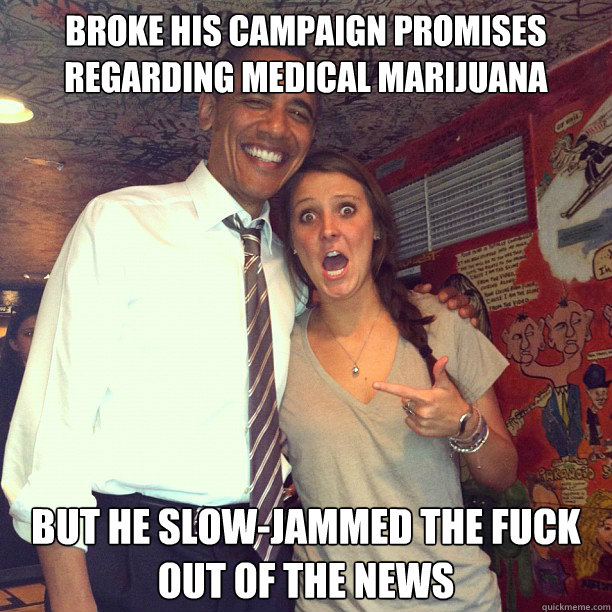 broke his campaign promises regarding medical marijuana but he slow-jammed the fuck out of the news
