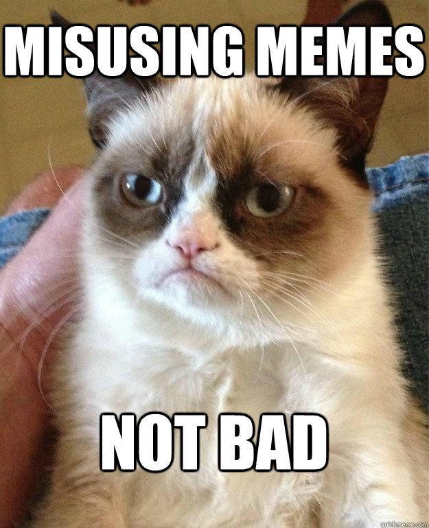 misusing memes not bad - misusing memes not bad  Grumpy Cat