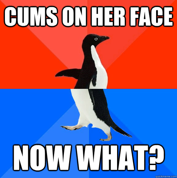 Cums on her face now what? - Cums on her face now what?  Socially Awesome Awkward Penguin