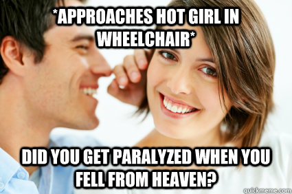 *Approaches hot girl in wheelchair* Did you get paralyzed when you fell from heaven? - *Approaches hot girl in wheelchair* Did you get paralyzed when you fell from heaven?  Bad Pick-up line Paul