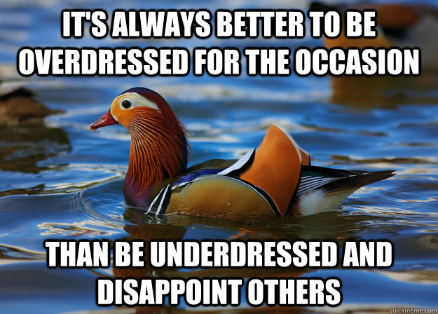 It's always better to be overdressed for the occasion than be underdressed and disappoint others