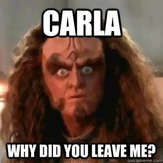 c5af07f2b2467cb62128eb5958544fa237df0d2965a45a7cac8d95dfcc28464d carla why did you leave me? sudden clarity klingon quickmeme