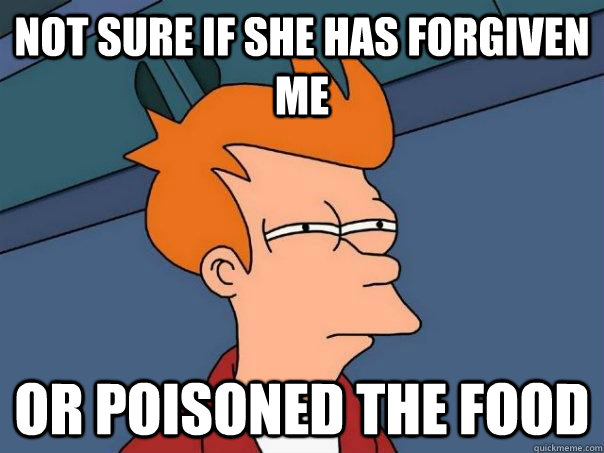 Not sure if she has forgiven me Or poisoned the food - Not sure if she has forgiven me Or poisoned the food  Futurama Fry