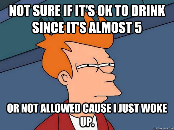 Not sure if it's ok to drink since it's almost 5 or not allowed cause I just woke up. - Not sure if it's ok to drink since it's almost 5 or not allowed cause I just woke up.  Futurama Fry