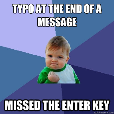 TYPO AT THE END OF A MESSAGE MISSED THE ENTER KEY - TYPO AT THE END OF A MESSAGE MISSED THE ENTER KEY  Success Kid