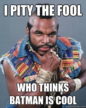 I pity the fool who thinks batman is cool  Mr T