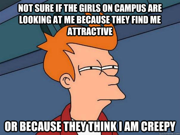 Not sure if the girls on campus are looking at me because they find me attractive or because they think I am creepy - Not sure if the girls on campus are looking at me because they find me attractive or because they think I am creepy  Futurama Fry