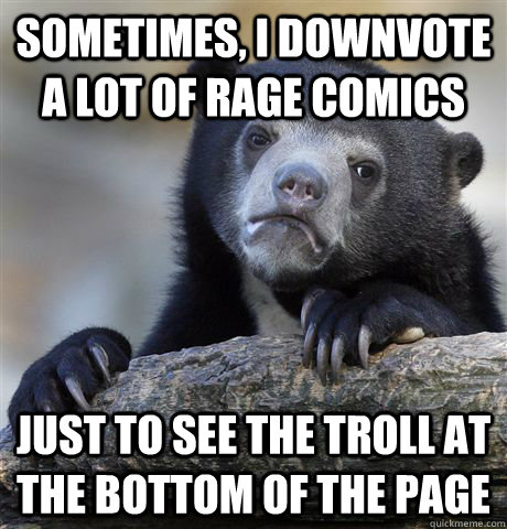sometimes, I downvote a lot of rage comics just to see the troll at the bottom of the page - sometimes, I downvote a lot of rage comics just to see the troll at the bottom of the page  Confession Bear