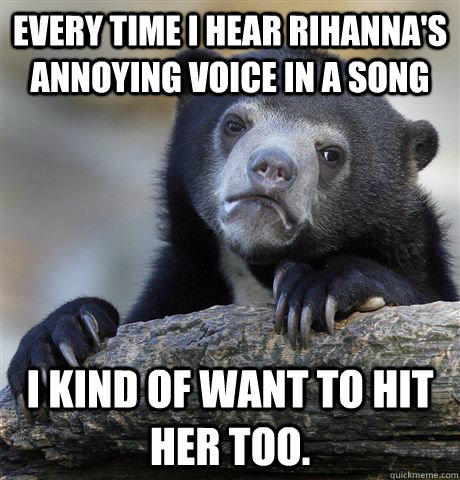 Every time I hear Rihanna's annoying voice in a song I kind of want to hit her too.  - Every time I hear Rihanna's annoying voice in a song I kind of want to hit her too.   Confession Bear