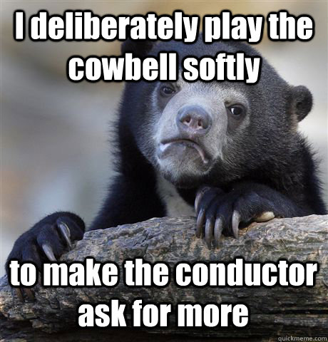 I deliberately play the cowbell softly to make the conductor ask for more - I deliberately play the cowbell softly to make the conductor ask for more  Confession Bear