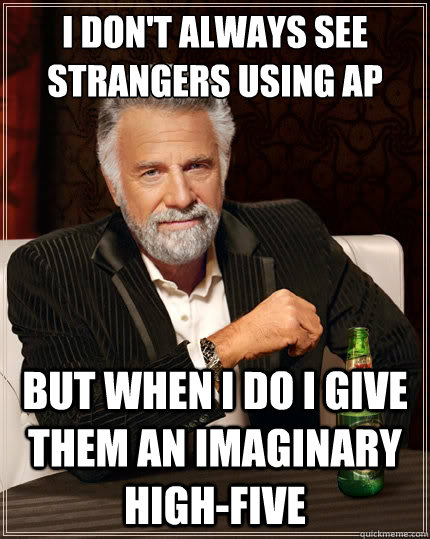 I don't always see strangers using AP But when i do I give them an imaginary high-five  - I don't always see strangers using AP But when i do I give them an imaginary high-five   The Most Interesting Man In The World