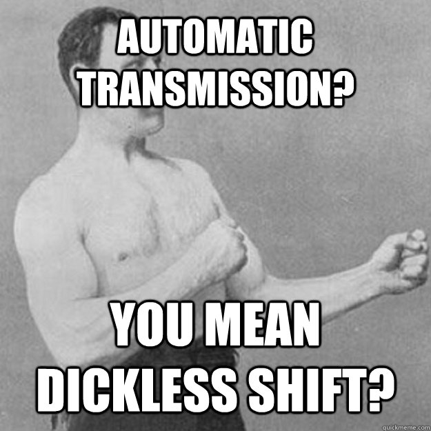 c5bfae77813e8666c9290cf5d7ceea0c02821782adbecb81d3b4a0a3f4dc3b13 automatic transmission? you mean dickless shift? misc quickmeme