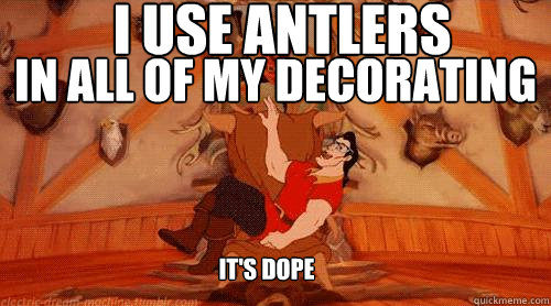 i use antlers in all of my decorating it's dope