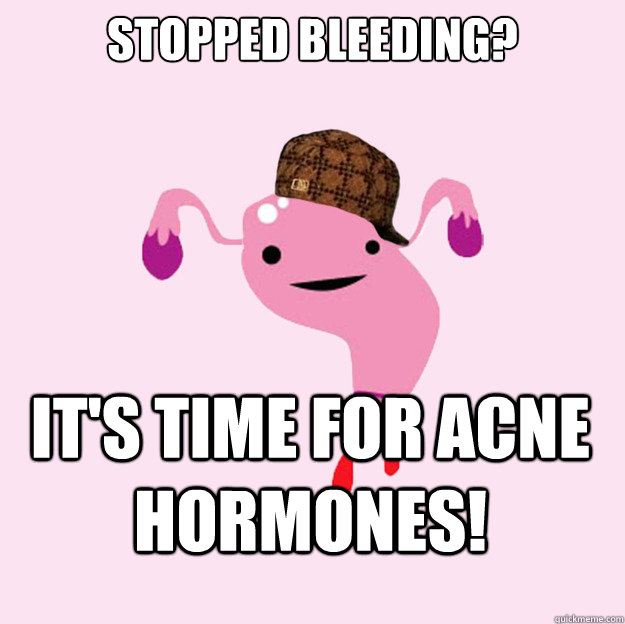 Stopped bleeding? it's time for acne hormones!