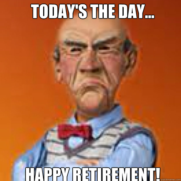 Today's the day... HAPPY RETIREMENT! - Today's the day... HAPPY RETIREMENT!  Walter memes