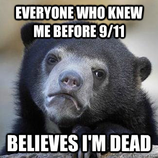 Everyone who knew me before 9/11 Believes I'm dead - Everyone who knew me before 9/11 Believes I'm dead  Since were doing serious confession bears...