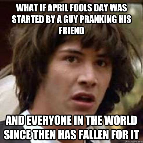 what if april fools day was started by a guy pranking his friend and everyone in the world since then has fallen for it