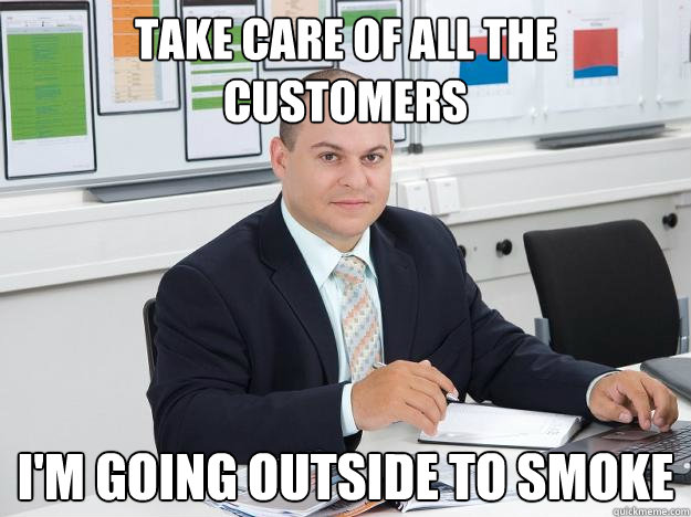take care of all the customers i'm going outside to smoke