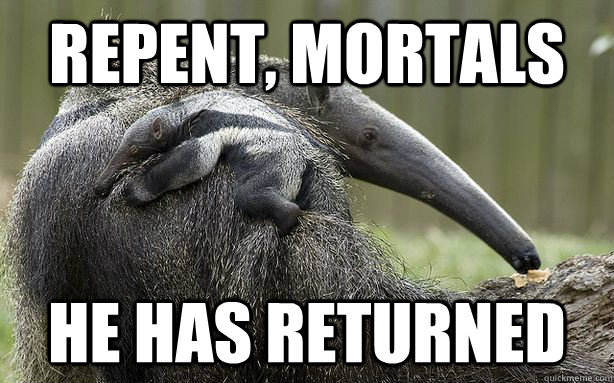 Repent, mortals He has returned - Repent, mortals He has returned  Anteater Jesus