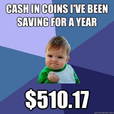 Cash in coins I've been saving for a year $510.17 - Cash in coins I've been saving for a year $510.17  Success Kid