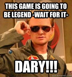 This Game is going to be Legend -wait for it- DARY!!!