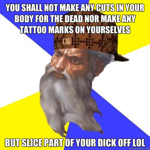 You shall not make any cuts in your body for the dead nor make any tattoo marks on yourselves But slice part of your Dick off LOL  Scumbag God is an SBF