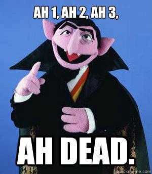 Ah 1, ah 2, ah 3,  ah dead.