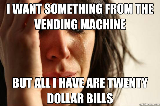I want something from the vending machine But all I have are twenty dollar bills - I want something from the vending machine But all I have are twenty dollar bills  First World Problems