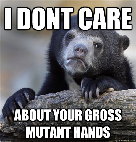I dont care about your gross mutant hands - I dont care about your gross mutant hands  Confession Bear
