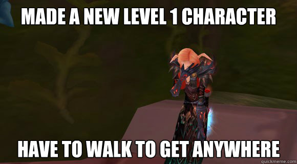 made a new level 1 character have to walk to get anywhere  First World of Warcraft Problems