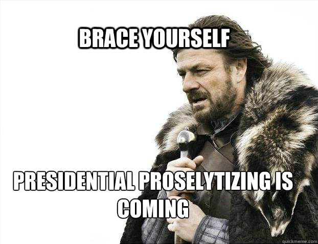 BRACE YOURSELF presidential proselytizing is coming - BRACE YOURSELF presidential proselytizing is coming  BRACE YOURSELF TIMELINE POSTS