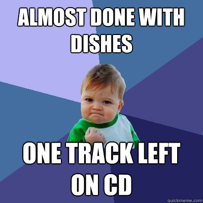 almost done with dishes one track left on cd - almost done with dishes one track left on cd  Success Kid