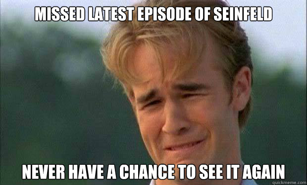 Missed latest episode of Seinfeld Never have a chance to see it again