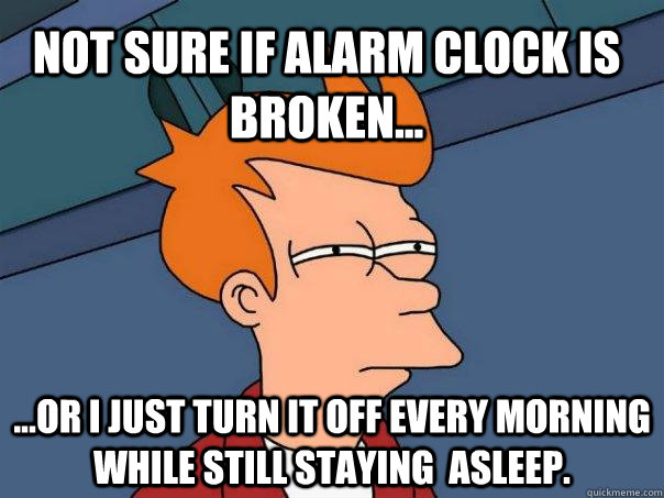 Not sure if alarm clock is broken... ...or I just turn it off every morning while still staying  asleep. - Not sure if alarm clock is broken... ...or I just turn it off every morning while still staying  asleep.  Futurama Fry