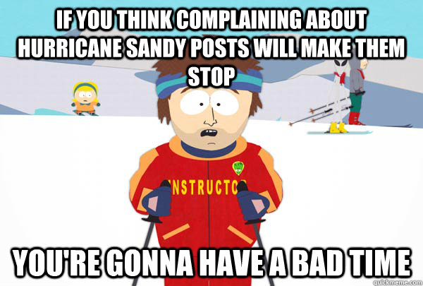 If you think complaining about hurricane sandy posts will make them stop  You're gonna have a bad time - If you think complaining about hurricane sandy posts will make them stop  You're gonna have a bad time  Super Cool Ski Instructor