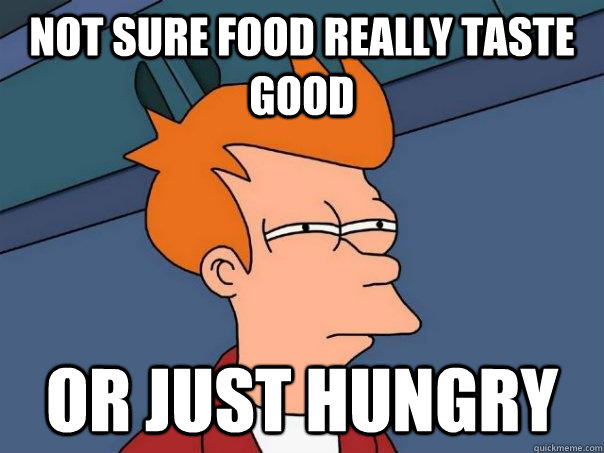 Not sure Food really taste good Or just hungry - Not sure Food really taste good Or just hungry  Futurama Fry