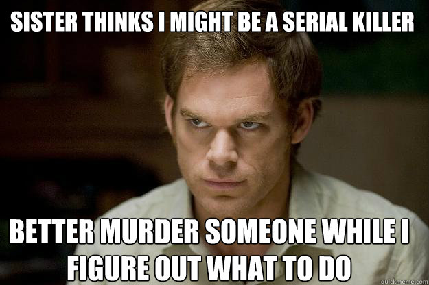 sister thinks i might be a serial killer better murder someone while i figure out what to do - sister thinks i might be a serial killer better murder someone while i figure out what to do  Caseydexter