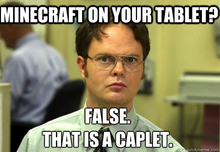Minecraft on your tablet? False. That is a caplet. - Minecraft on your tablet? False. That is a caplet.  Schrute