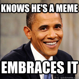 Knows he's a meme embraces it  Barack Obama