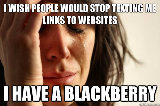 I wish people would stop texting me links to websites I have a blackberry - I wish people would stop texting me links to websites I have a blackberry  First World Problems