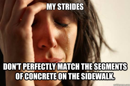 My strides  don't perfectly match the segments of concrete on the sidewalk. - My strides  don't perfectly match the segments of concrete on the sidewalk.  First World Problems