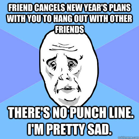 friend cancels new year's plans with you to hang out with other friends  there's no punch line. I'm pretty sad. - friend cancels new year's plans with you to hang out with other friends  there's no punch line. I'm pretty sad.  Okay Guy
